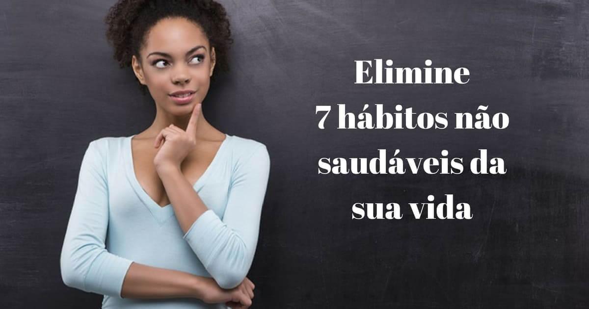 Elimine 7 hábitos não saudáveis da sua vida